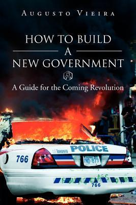 How to Build a New Government: A Guide for the Coming Revolution  by  Augusto Vieira