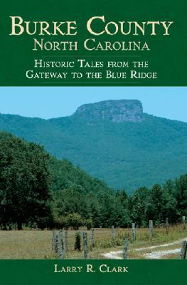 Burke County, North Carolina: Historic Tales from the Gateway to the Blue Ridge Larry Richard Clark