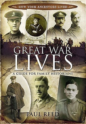 Great War Lives: A Guide for Family Historians  by  Paul Reed