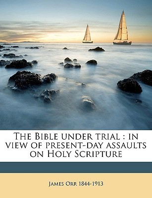 The Bible Under Trial: In View of Present-Day Assaults on Holy Scripture  by  James Orr