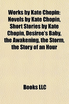 Works Kate Chopin: Novels by Kate Chopin, Short Stories by Kate Chopin, Desirees Baby, the Awakening, the Storm, the Story of an Hour by Books LLC