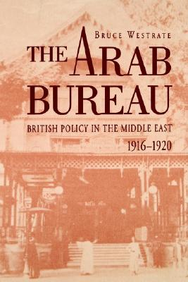 The Arab Bureau: British Policy in the Middle East, 1916-1920 Bruce Westrate