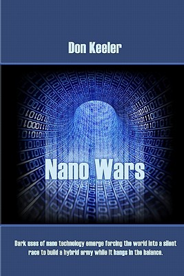 Nano Wars: What Happens When Your Military Becomes Obsolete... Overnight?  by  Don Keeler