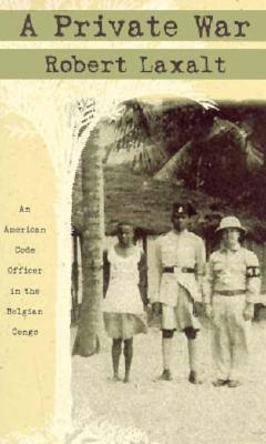 A Private War: An American Code Officer In The Belgian Congo Robert Laxalt