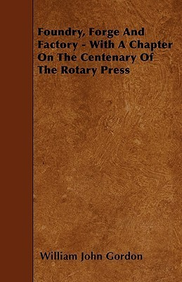 Foundry, Forge and Factory - With a Chapter on the Centenary of the Rotary Press William John Gordon