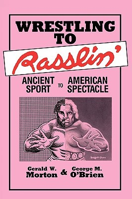 Wrestling to Rasslin: Ancient Sport to American Spectacle  by  Gerald Morton