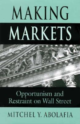 Making Markets: Opportunism and Restraint on Wall Street Mitchel Y. Abolafia