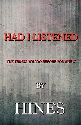 Had I Listened: The Things You Do Before You Knew  by  Hines