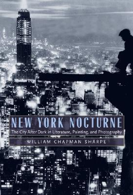 New York Nocturne: The City After Dark in Literature, Painting, and Photography, 1850-1950 William Chapman Sharpe