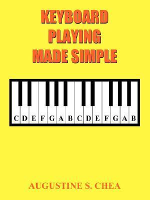Keyboard Playing Made Simple: Lessons for Dummies  by  Augustine S. Chea