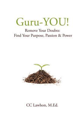 Guru-You!: Remove Your Doubts: Find Your Purpose, Passion & Power C.C. Lawhon