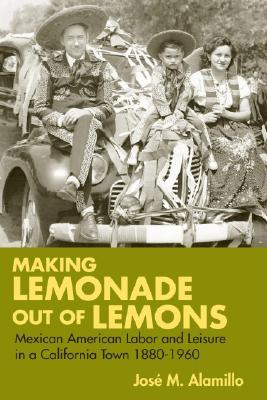 Making Lemonade out of Lemons: Mexican American Labor and Leisure in a California Town 1880-1960  by  José Alamillo