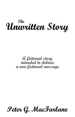 The Unwritten Story: A Fictional Story Intended to Deliver a Non-Fictional Message G. MacFarlane Peter G. MacFarlane