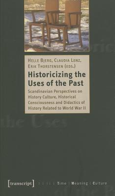 Historicising the Uses of the Past: Scandinavian Perspectives on History Culture, Historical Consciousness and Didactics of History Rela Helle Bjerg