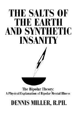 The Salts of the Earth and Synthetic Insanity: The Bipolar Theory: A Physical Explanation of Bipolar Mental Illness Dennis Miller