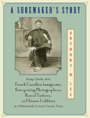 A Shoemakers Story: Being Chiefly about French Canadian Immigrants, Enterprising Photographs, Rascal Yankees, and Chinese Cobblers in a Nineteenth-Century Factory Town Anthony W. Lee