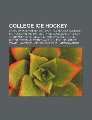 College Ice Hockey: Canadian Interuniversity Sport Ice Hockey, College Ice Hockey in the United States, College Ice Hockey Tournaments  by  Source Wikipedia