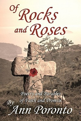 Of Rocks and Roses: Poetry and Parables of Faith and Promise Ann Poronto