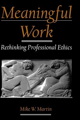 Meaningful Work: Rethinking Professional Ethics  by  Mike W. Martin