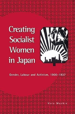 Creating Socialist Women in Japan: Gender, Labour and Activism, 1900 1937  by  Vera Mackie