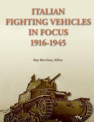 Italian Fighting Vehicles in Focus 1916-1945 Ray Merriam
