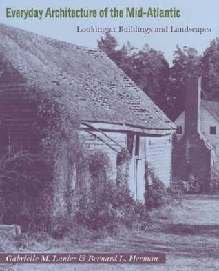 Everyday Architecture of the Mid-Atlantic: Looking at Buildings and Landscapes  by  Gabrielle M. Lanier