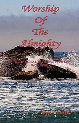 Worship of the Almighty - A Scriptural Perspective on Worship  by  Dave Outar