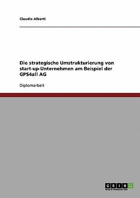 Die Strategische Umstrukturierung Von Start-Up-Unternehmen Am Beispiel Der Gps4all AG  by  Claudia Alberti