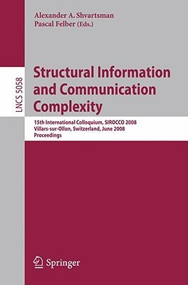 Structural Information And Communication Complexity: 15th International Colloquium, Sirocco 2008, Villars Sur Ollon, Switzerland, June 17 20, 2008, Proceedings ... Computer Science And General Issues)  by  Alexander Shvartsman