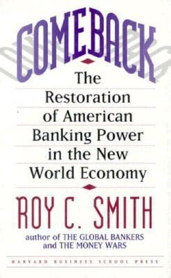 Comeback: The Restoration of American Banking Power in the New World Economy Roy C. Smith