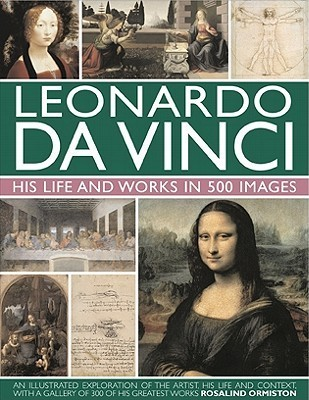 Leonardo Da Vinci: His Life and Works in 500 Images: An Illustrated Exploration of the Artist, His Life and Context, with a Gallery of 300 of His Greatest Works Rosalind Ormiston