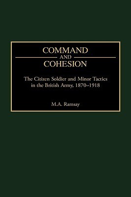 Command and Cohesion: The Citizen Soldier and Minor Tactics in the British Army, 1870-1918 Michael Ramsay