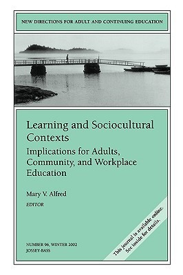 Learning and Sociocultural Contexts: Implications for Adults, Community, and Workplace Education Mary V. Alfred