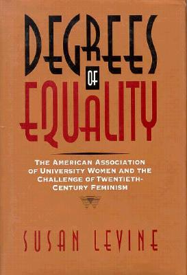 Degrees of Equality: The American Association of University Women and the Challenge of Twentieth-Century Feminism Susan Levine