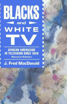 Blacks and White TV: African Americans in Television Since 1948 J. Fred MacDonald