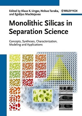 Monolithic Silicas in Separation Science: Concepts, Syntheses, Characterization, Modeling and Applications  by  Klaus K. Unger
