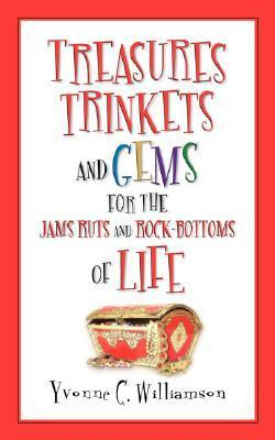 Treasures Trinkets and Gems for the Jams Ruts and Rock-Bottoms of Life Yvonne C. Williamson