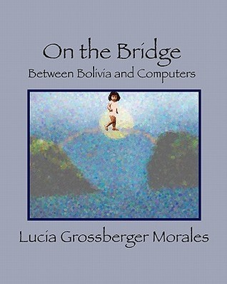 On the Bridge: Between Bolivia and Computers  by  Lucia Grossberger Morales
