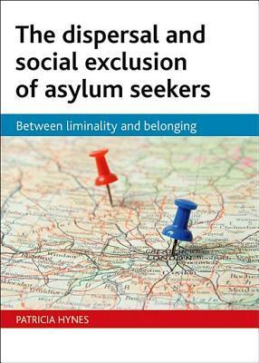The dispersal and social exclusion of asylum seekers: Between liminality and belonging  by  Patricia Hynes
