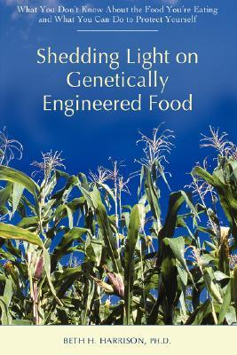 Shedding Light on Genetically Engineered Food: What You Dont Know about the Food Youre Eating and What You Can Do to Protect Yourself Beth H. Harrison