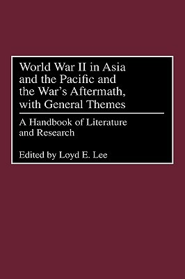 World War II in Asia and the Pacific and the Wars Aftermath, with General Themes: A Handbook of Literature and Research Loyd E. Lee
