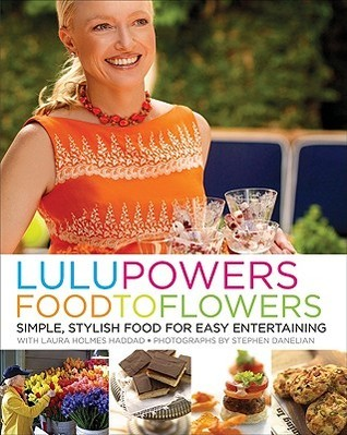 Lulu Powers Food to Flowers: Simple, Stylish Food for Easy Entertaining  by  Lulu Powers