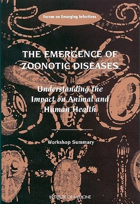 The Emergence of Zoonotic Diseases: Understanding the Impact on Animal and Human Health: Workshop Summary  by  Tom Burroughs