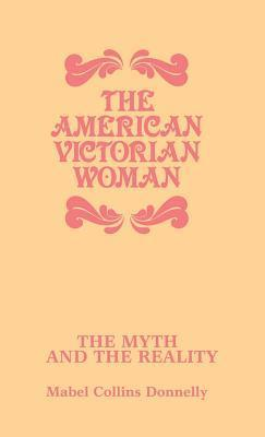 The American Victorian Woman: The Myth and the Reality  by  Mabel Collins Donnelly