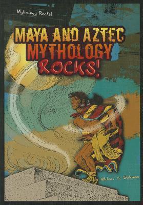 Maya and Aztec Mythology Rocks!  by  Michael A. Schuman