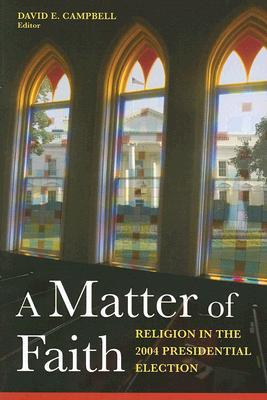 A Matter of Faith: Religion and the 2004 Presidential Election  by  David E. Campbell