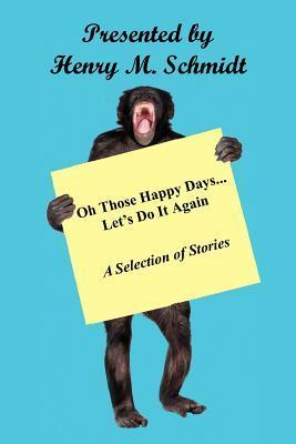 Oh Those Happy Days... Lets Do It Again  by  Henry M. Schmidt