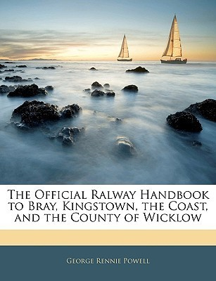 The Official Ralway Handbook to Bray, Kingstown, the Coast, and the County of Wicklow  by  George Rennie Powell