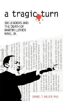 A Tragic Turn: Six Leaders and the Death of Martin Luther King, Jr.  by  Daniel T. Miller