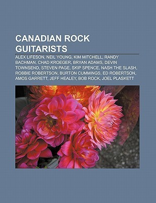 Canadian Rock Guitarists: Alex Lifeson, Neil Young, Kim Mitchell, Randy Bachman, Chad Kroeger, Bryan Adams, Devin Townsend, Steven Page  by  NOT A BOOK